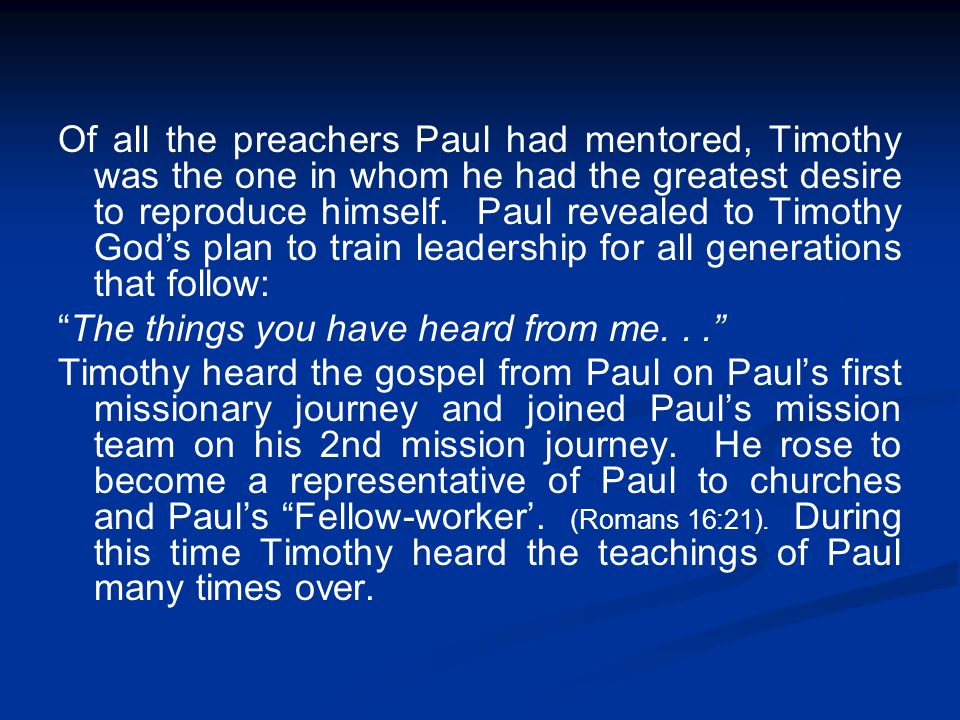 Of all the preachers Paul had mentored, Timothy was the one in whom he had the greatest desire to reproduce himself. Paul revealed to Timothy God's plan to train leadership for all generations that follow: