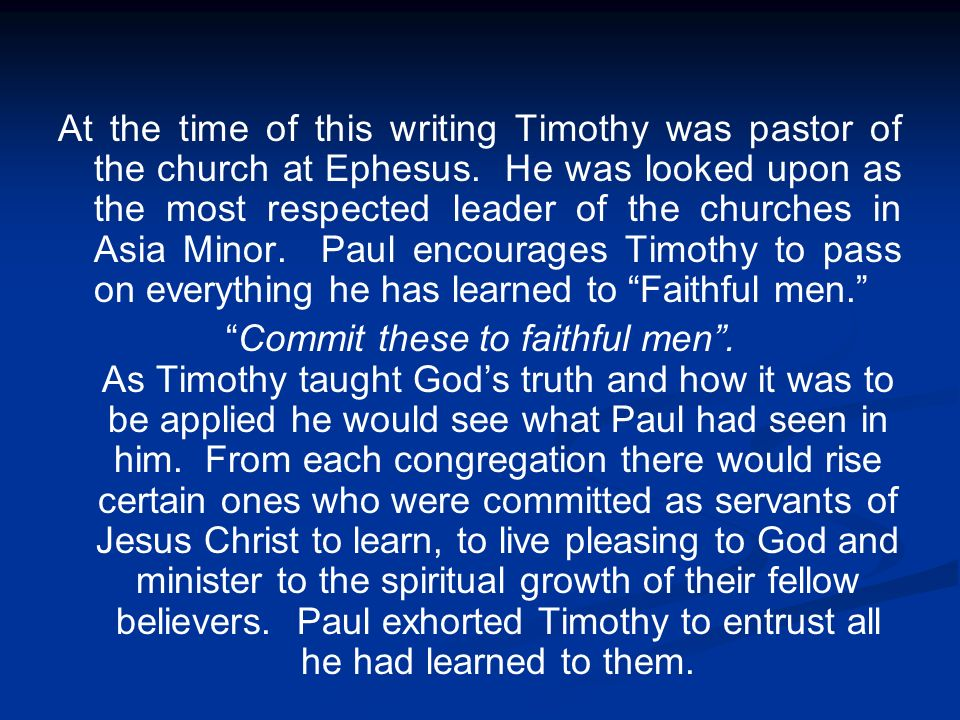 At the time of this writing Timothy was pastor of the church at Ephesus. He was looked upon as the most respected leader of the churches in Asia Minor. Paul encourages Timothy to pass on everything he has learned to Faithful men.