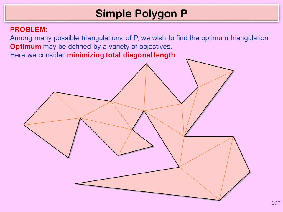 Simple Polygon P PROBLEM: Among many possible triangulations of P, we wish to find the optimum triangulation.