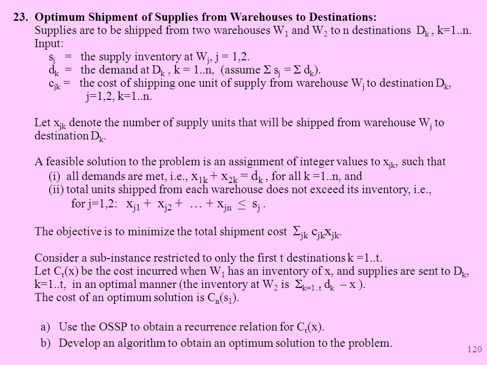 Optimum Shipment of Supplies from Warehouses to Destinations: Supplies are to be shipped from two warehouses W1 and W2 to n destinations Dk , k=1..n. Input: sj = the supply inventory at Wj, j = 1,2. dk = the demand at Dk , k = 1..n, (assume S sj = S dk). cjk = the cost of shipping one unit of supply from warehouse Wj to destination Dk, j=1,2, k=1..n. Let xjk denote the number of supply units that will be shipped from warehouse Wj to destination Dk. A feasible solution to the problem is an assignment of integer values to xjk, such that (i) all demands are met, i.e., x1k + x2k = dk , for all k =1..n, and (ii) total units shipped from each warehouse does not exceed its inventory, i.e., for j=1,2: xj1 + xj2 + … + xjn < sj . The objective is to minimize the total shipment cost Sjk cjkxjk. Consider a sub-instance restricted to only the first t destinations k =1..t. Let Ct(x) be the cost incurred when W1 has an inventory of x, and supplies are sent to Dk, k=1..t, in an optimal manner (the inventory at W2 is Sk=1..t dk – x ). The cost of an optimum solution is Cn(s1).