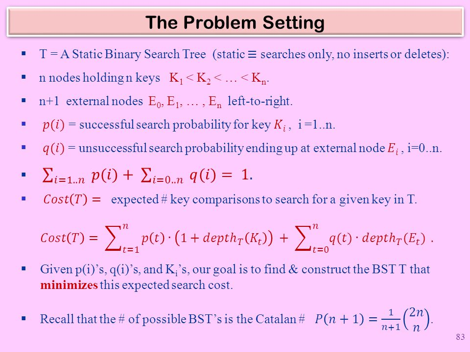 The Problem Setting T = A Static Binary Search Tree (static ≡ searches only, no inserts or deletes):