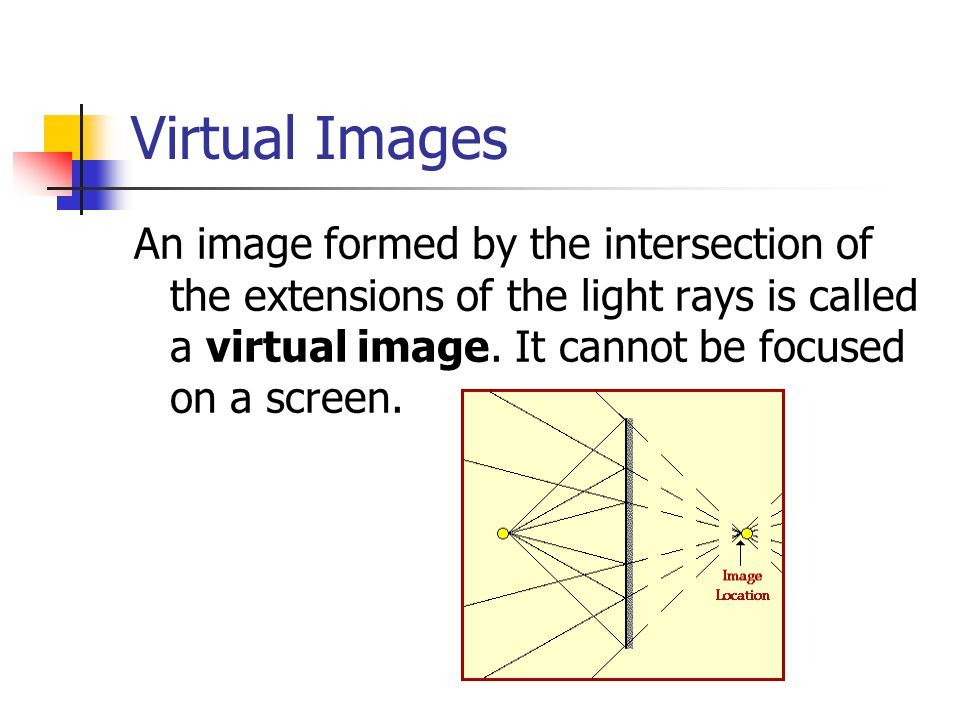Virtual Images An image formed by the intersection of the extensions of the light rays is called a virtual image.