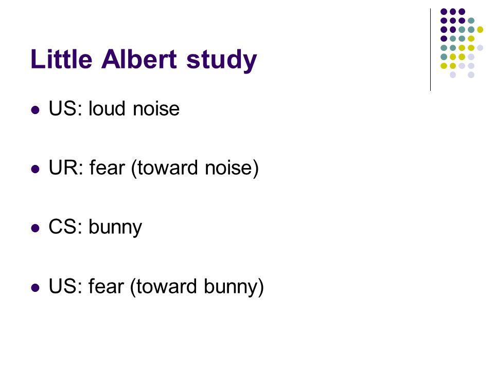 Little Albert study US: loud noise UR: fear (toward noise) CS: bunny