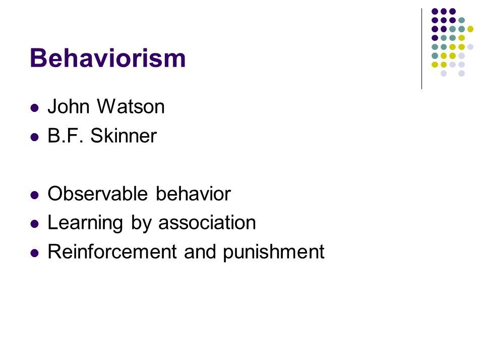 Behaviorism John Watson B.F. Skinner Observable behavior