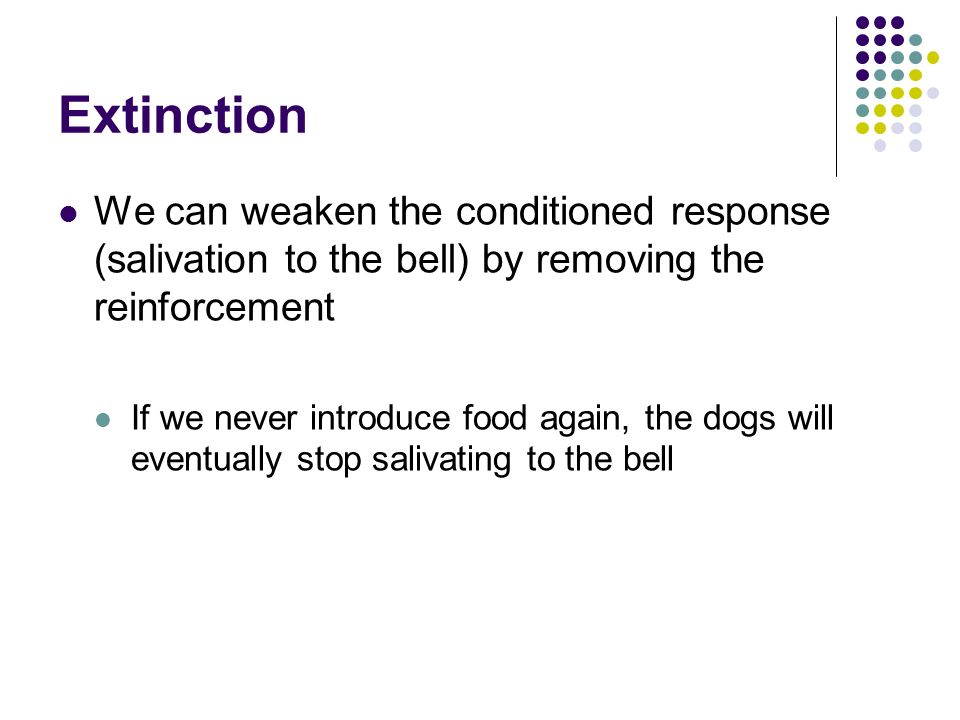 Extinction We can weaken the conditioned response (salivation to the bell) by removing the reinforcement.