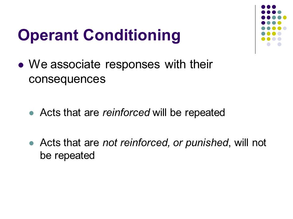 Operant Conditioning We associate responses with their consequences