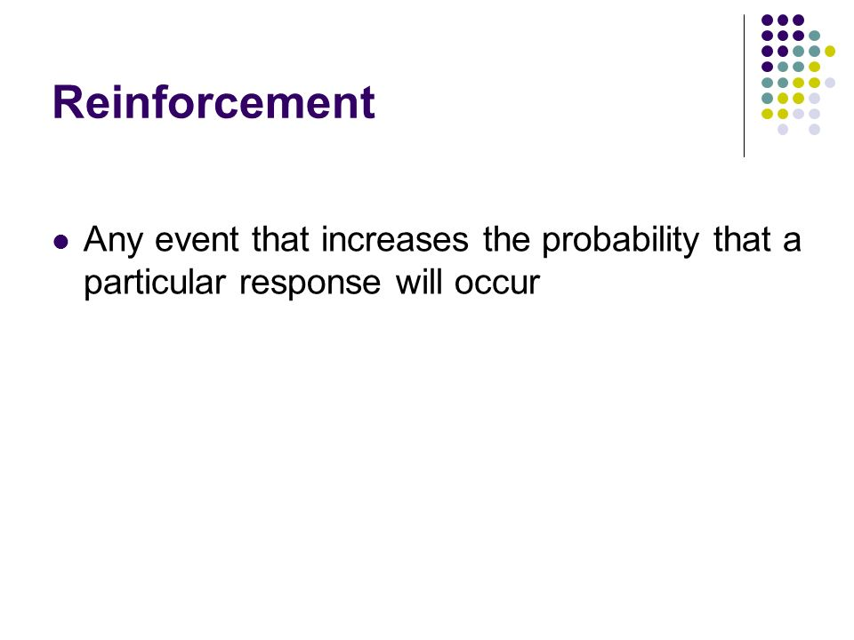 Reinforcement Any event that increases the probability that a particular response will occur