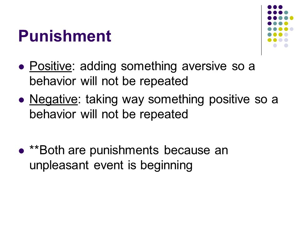Punishment Positive: adding something aversive so a behavior will not be repeated.