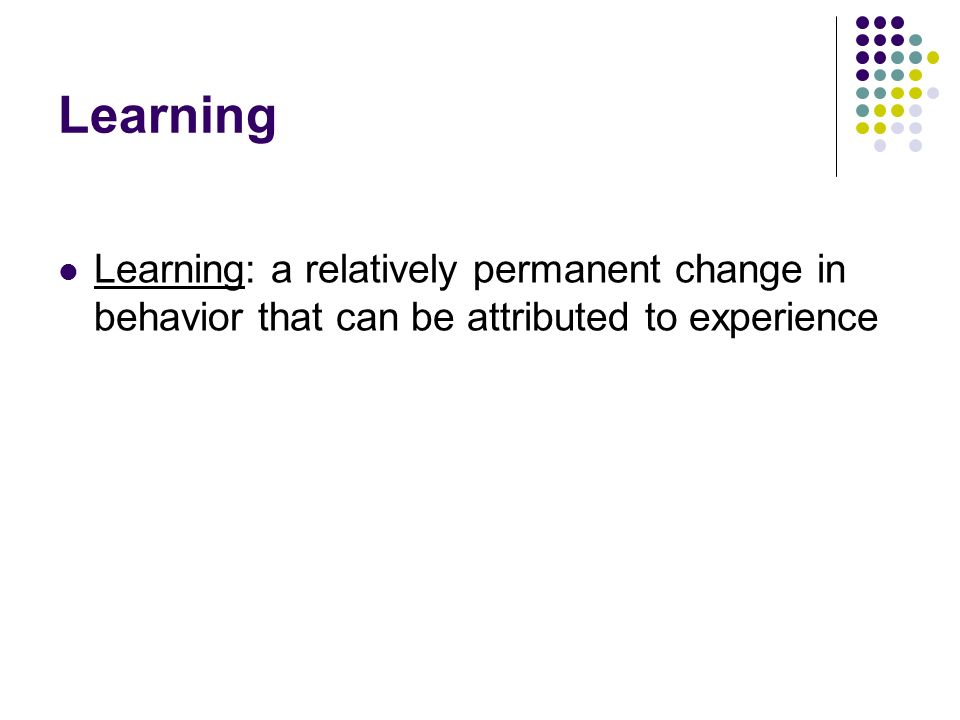 Learning Learning: a relatively permanent change in behavior that can be attributed to experience
