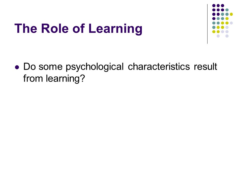 The Role of Learning Do some psychological characteristics result from learning