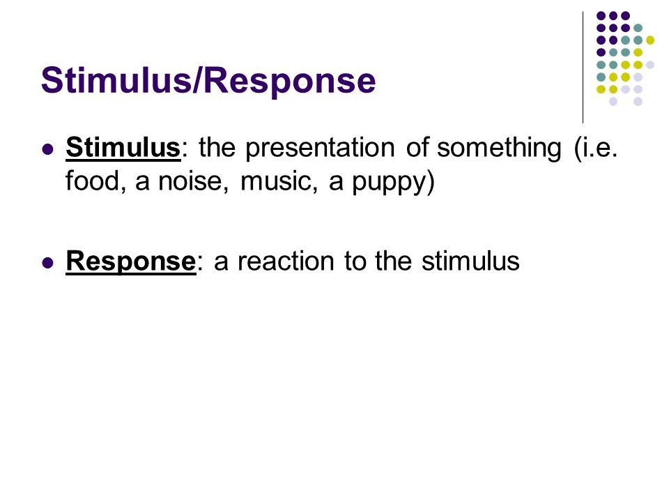 Stimulus/Response Stimulus: the presentation of something (i.e.