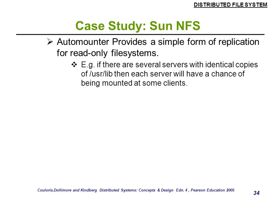 Case Study: Sun NFS Automounter Provides a simple form of replication for read-only filesystems.