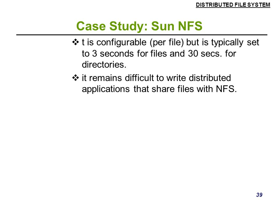 Case Study: Sun NFS t is configurable (per file) but is typically set to 3 seconds for files and 30 secs. for directories.