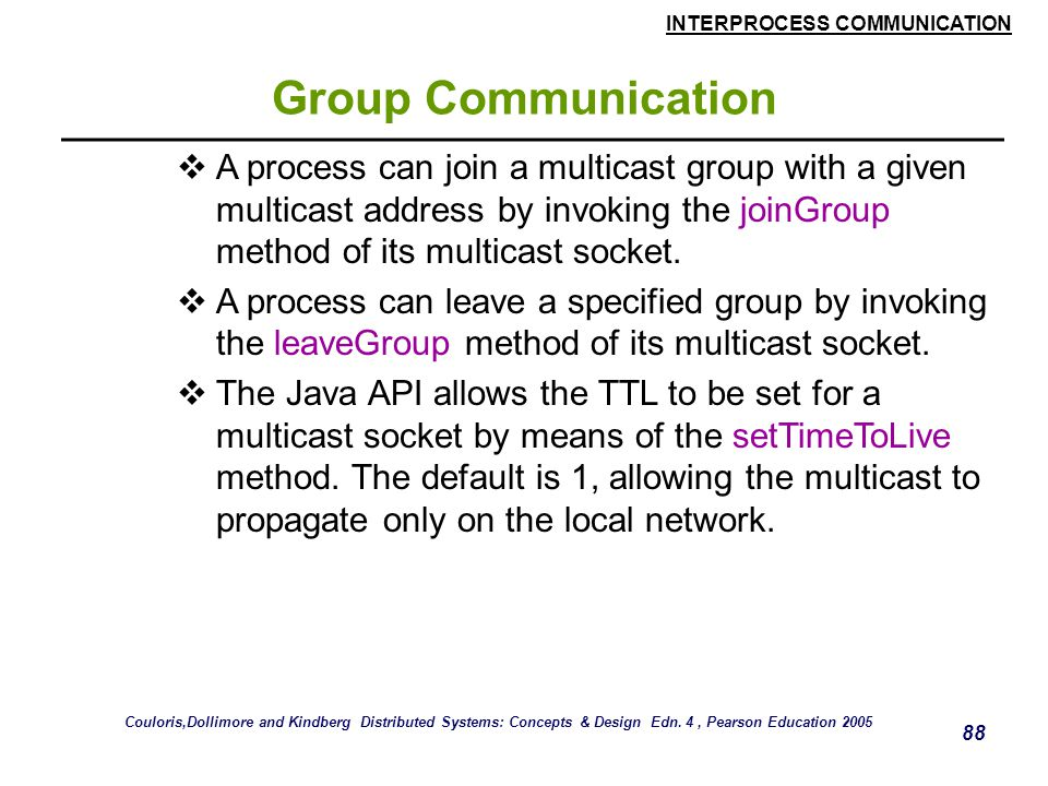 Group Communication A process can join a multicast group with a given multicast address by invoking the joinGroup method of its multicast socket.