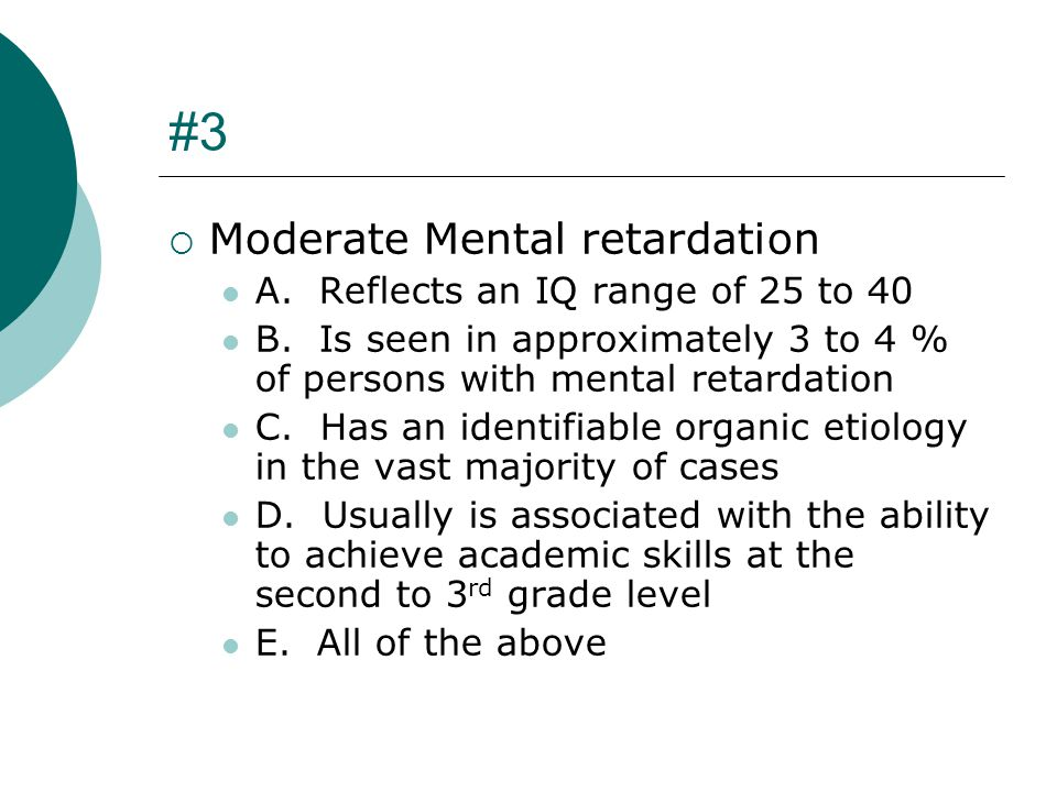 #3 Moderate Mental retardation A. Reflects an IQ range of 25 to 40