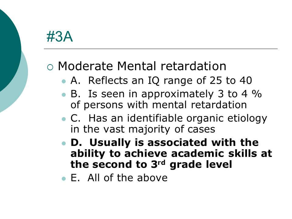 #3A Moderate Mental retardation A. Reflects an IQ range of 25 to 40