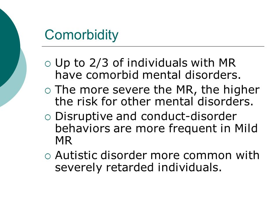 Comorbidity Up to 2/3 of individuals with MR have comorbid mental disorders. The more severe the MR, the higher the risk for other mental disorders.
