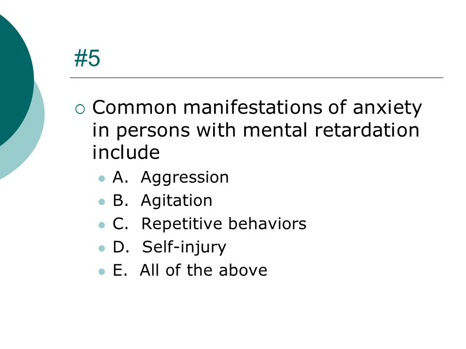 #5 Common manifestations of anxiety in persons with mental retardation include. A. Aggression. B. Agitation.