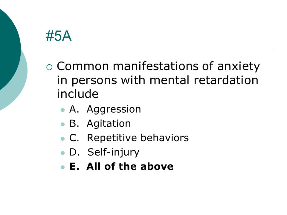 #5A Common manifestations of anxiety in persons with mental retardation include. A. Aggression. B. Agitation.