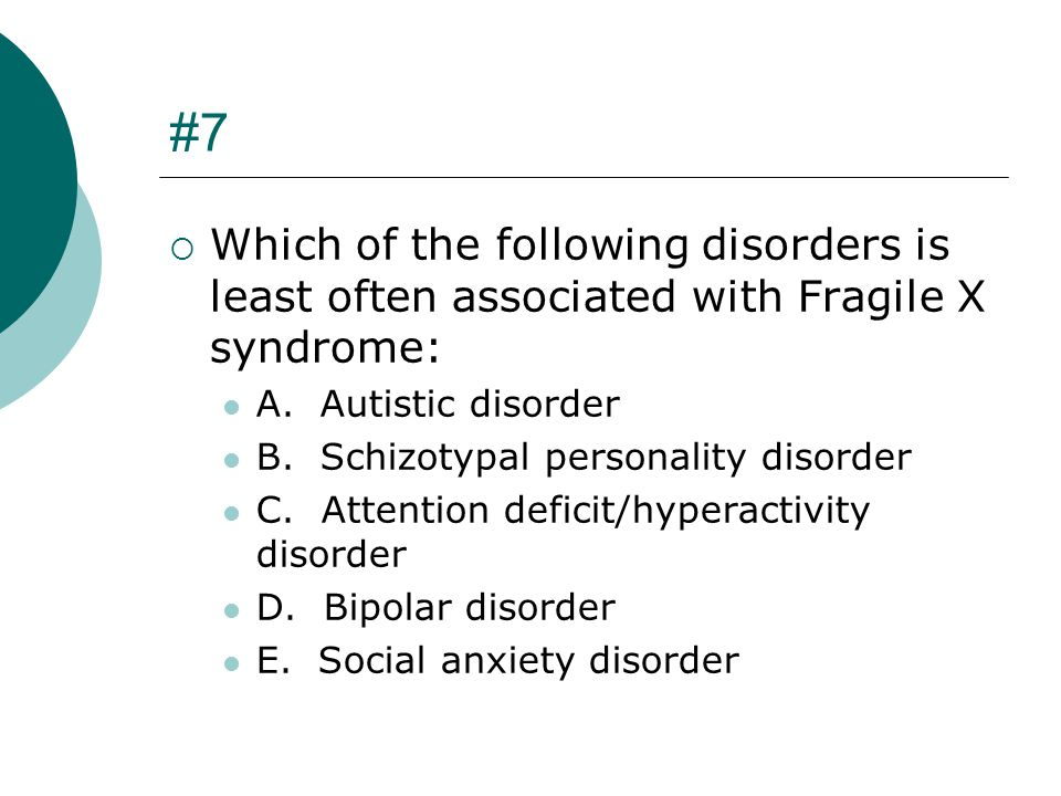 #7 Which of the following disorders is least often associated with Fragile X syndrome: A. Autistic disorder.