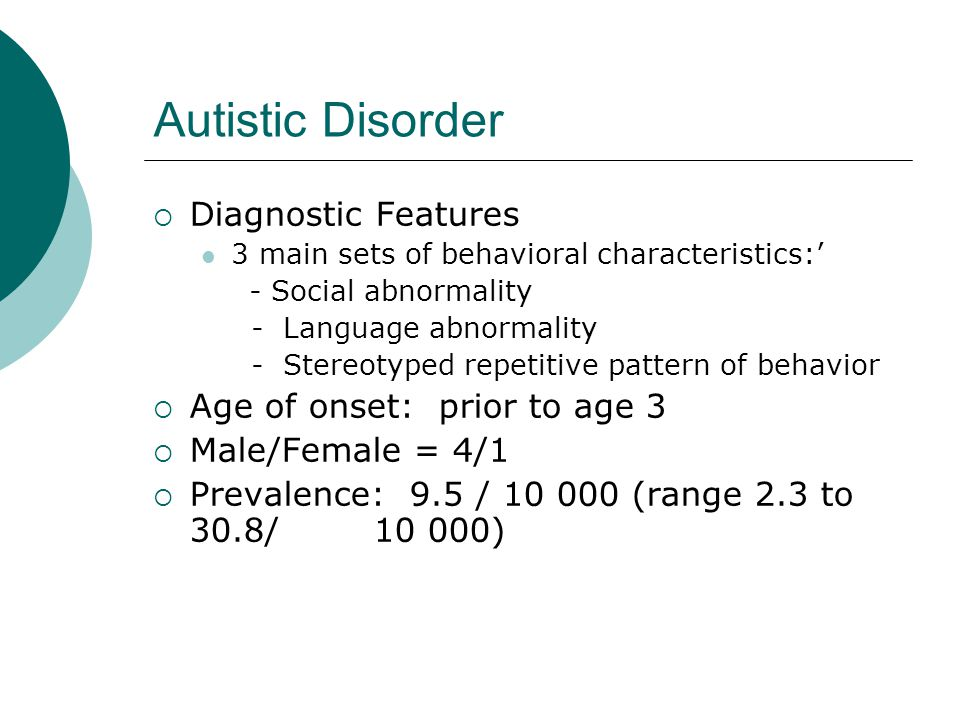 Autistic Disorder Diagnostic Features Age of onset: prior to age 3