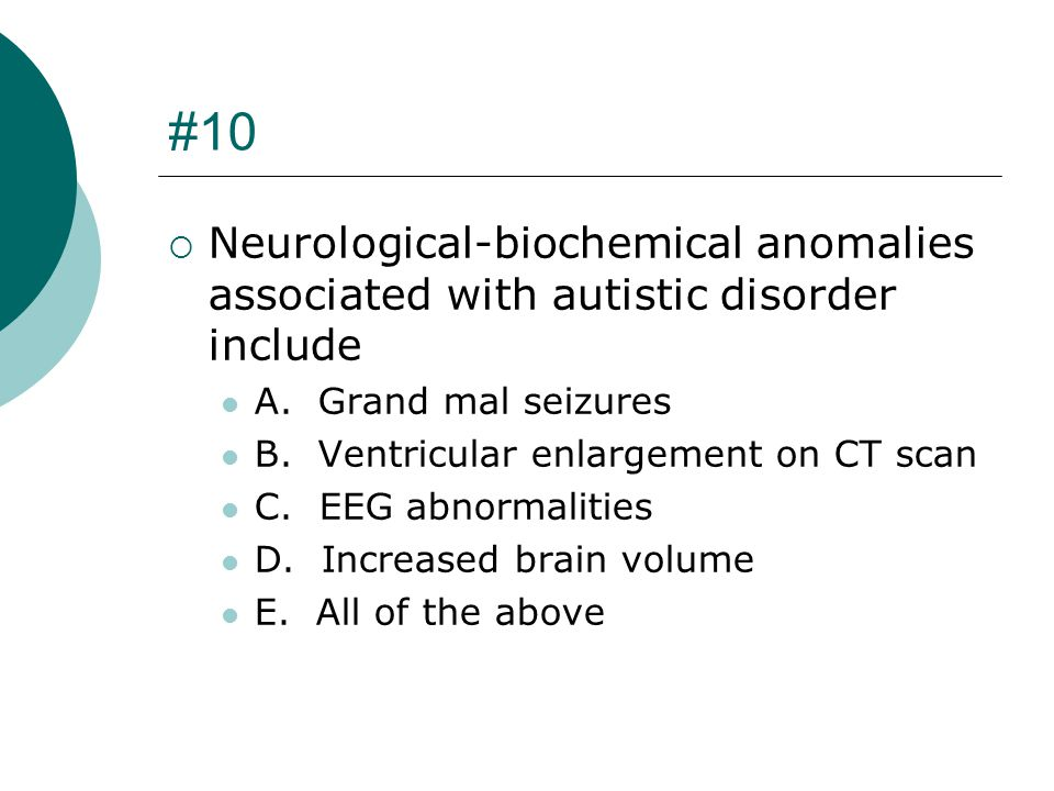 #10 Neurological-biochemical anomalies associated with autistic disorder include. A. Grand mal seizures.