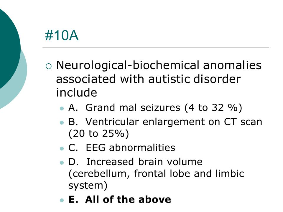 #10A Neurological-biochemical anomalies associated with autistic disorder include. A. Grand mal seizures (4 to 32 %)