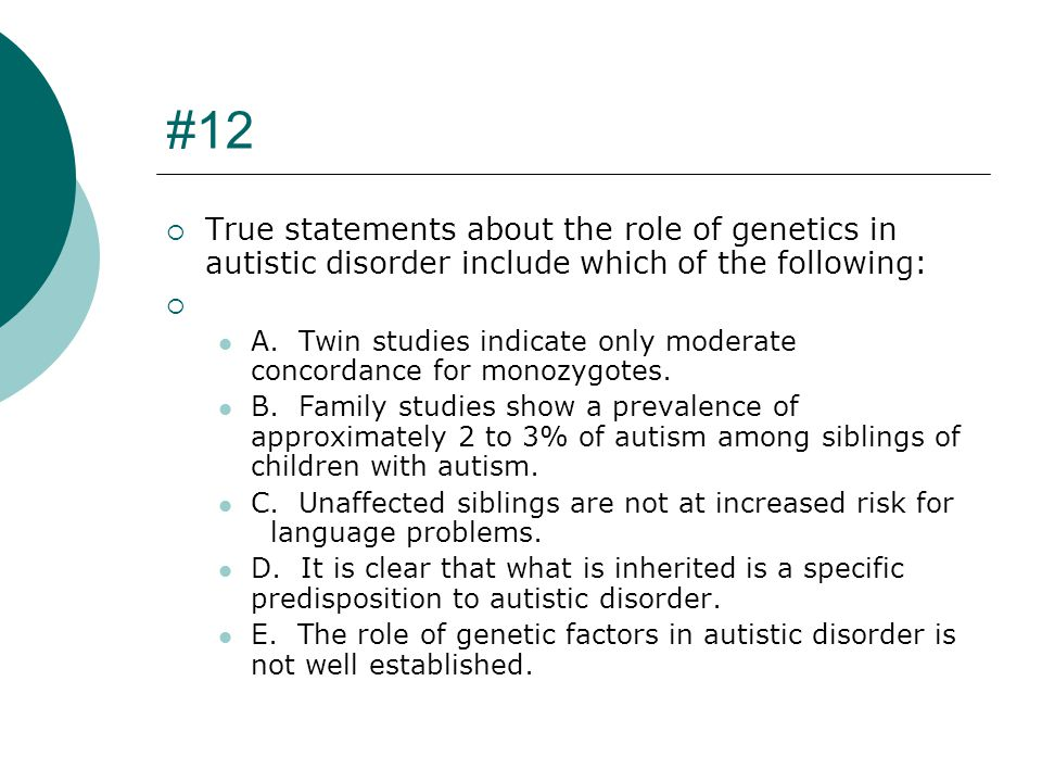 #12 True statements about the role of genetics in autistic disorder include which of the following: