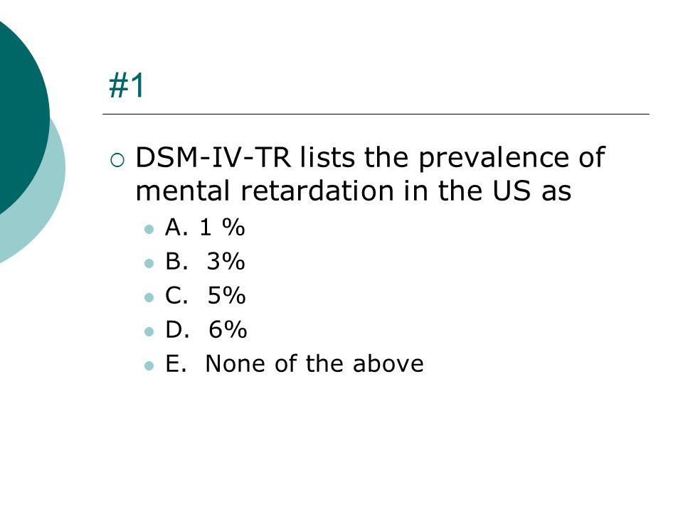 #1 DSM-IV-TR lists the prevalence of mental retardation in the US as