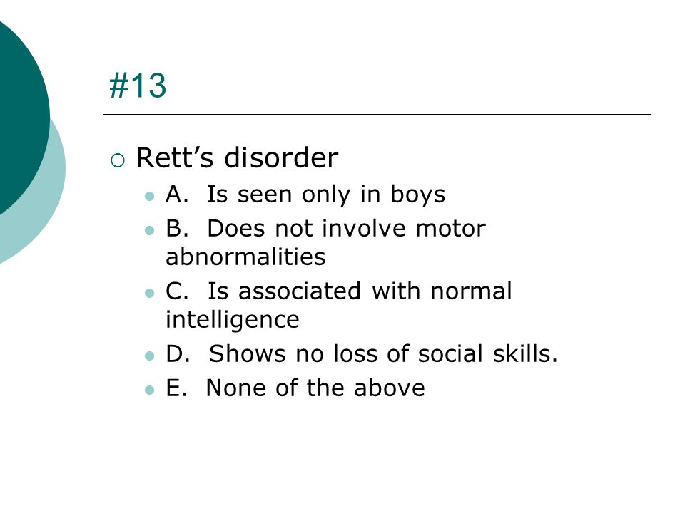 #13 Rett's disorder A. Is seen only in boys