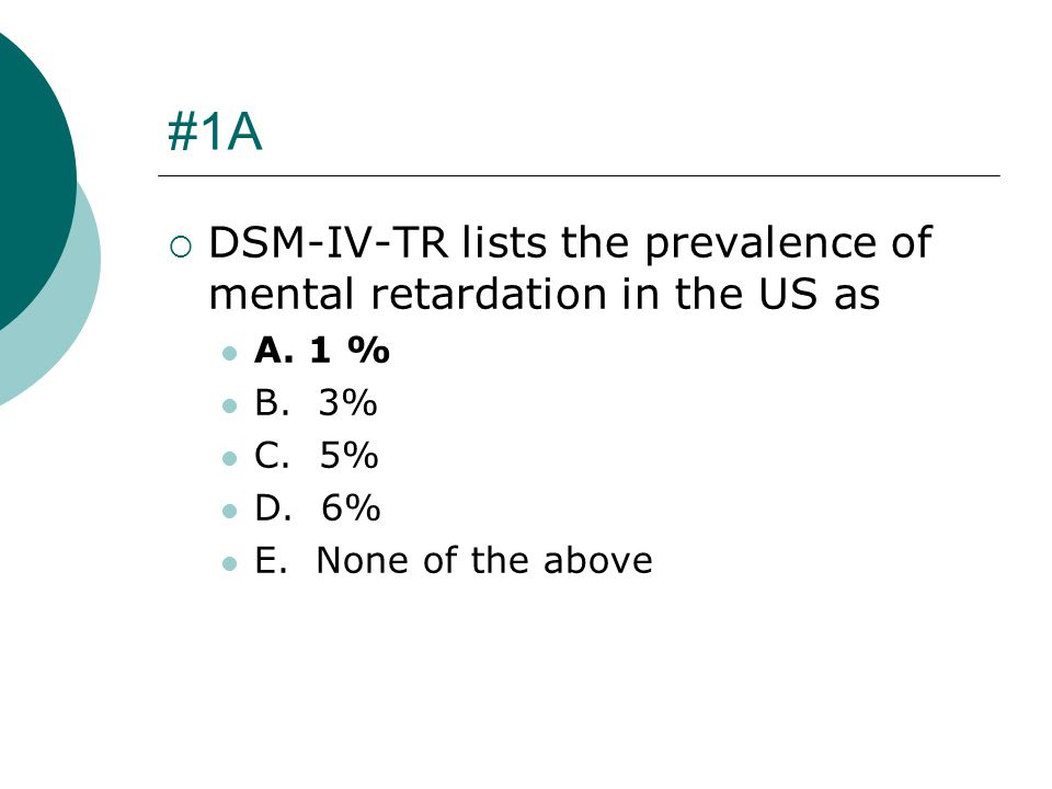 #1A DSM-IV-TR lists the prevalence of mental retardation in the US as