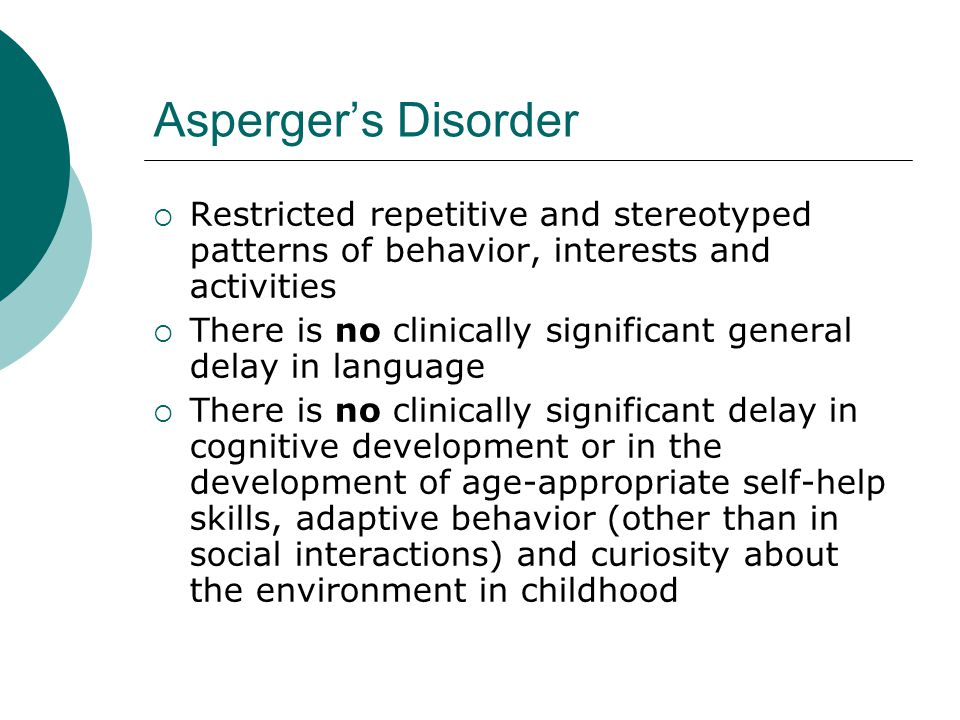 Asperger's Disorder Restricted repetitive and stereotyped patterns of behavior, interests and activities.