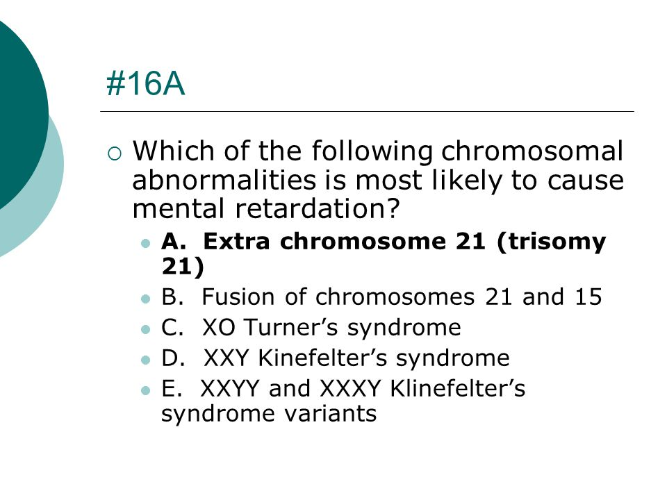 #16A Which of the following chromosomal abnormalities is most likely to cause mental retardation A. Extra chromosome 21 (trisomy 21)