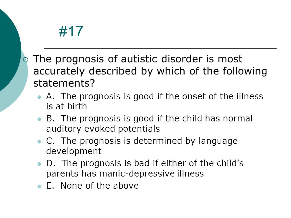#17 The prognosis of autistic disorder is most accurately described by which of the following statements
