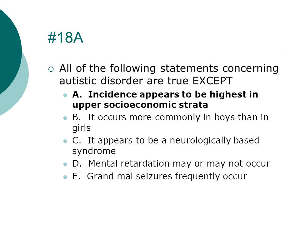#18A All of the following statements concerning autistic disorder are true EXCEPT. A. Incidence appears to be highest in upper socioeconomic strata.