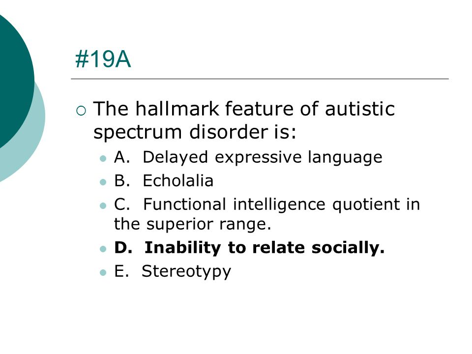 #19A The hallmark feature of autistic spectrum disorder is: