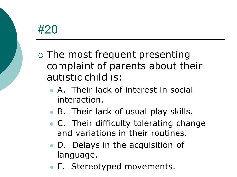 #20 The most frequent presenting complaint of parents about their autistic child is: A. Their lack of interest in social interaction.