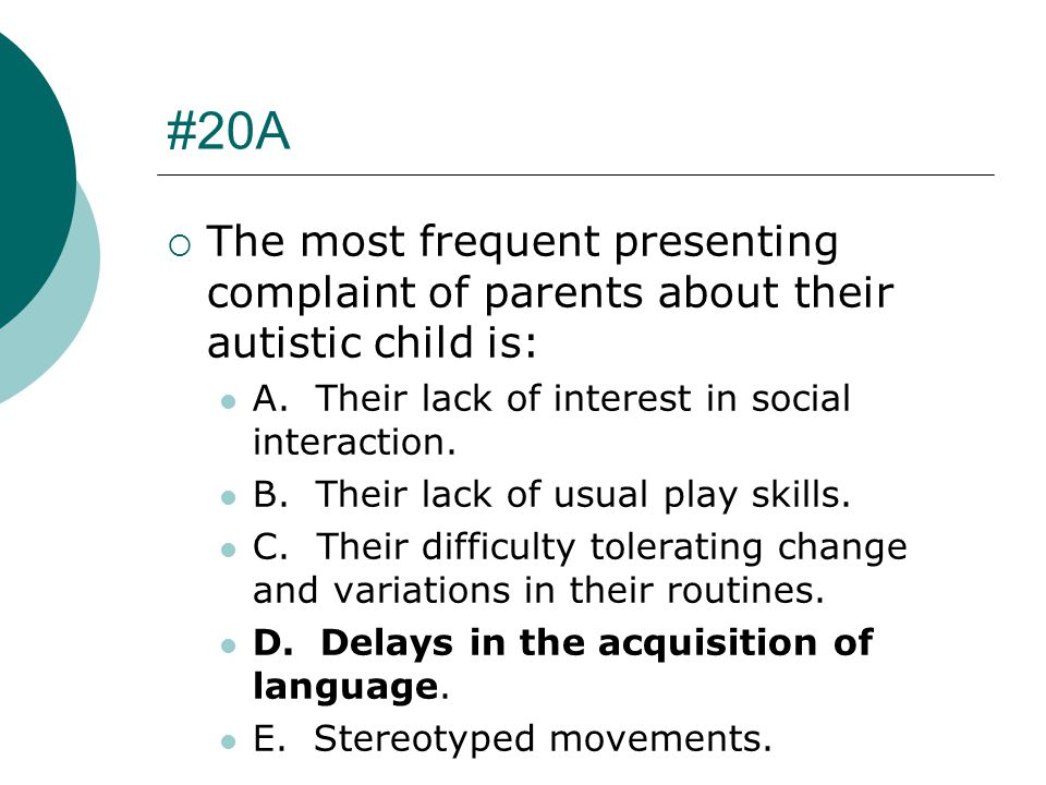 #20A The most frequent presenting complaint of parents about their autistic child is: A. Their lack of interest in social interaction.