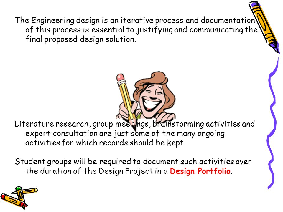 The Engineering design is an iterative process and documentation of this process is essential to justifying and communicating the final proposed design solution.
