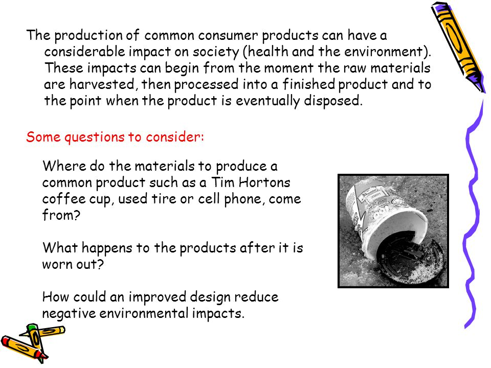 The production of common consumer products can have a considerable impact on society (health and the environment). These impacts can begin from the moment the raw materials are harvested, then processed into a finished product and to the point when the product is eventually disposed.