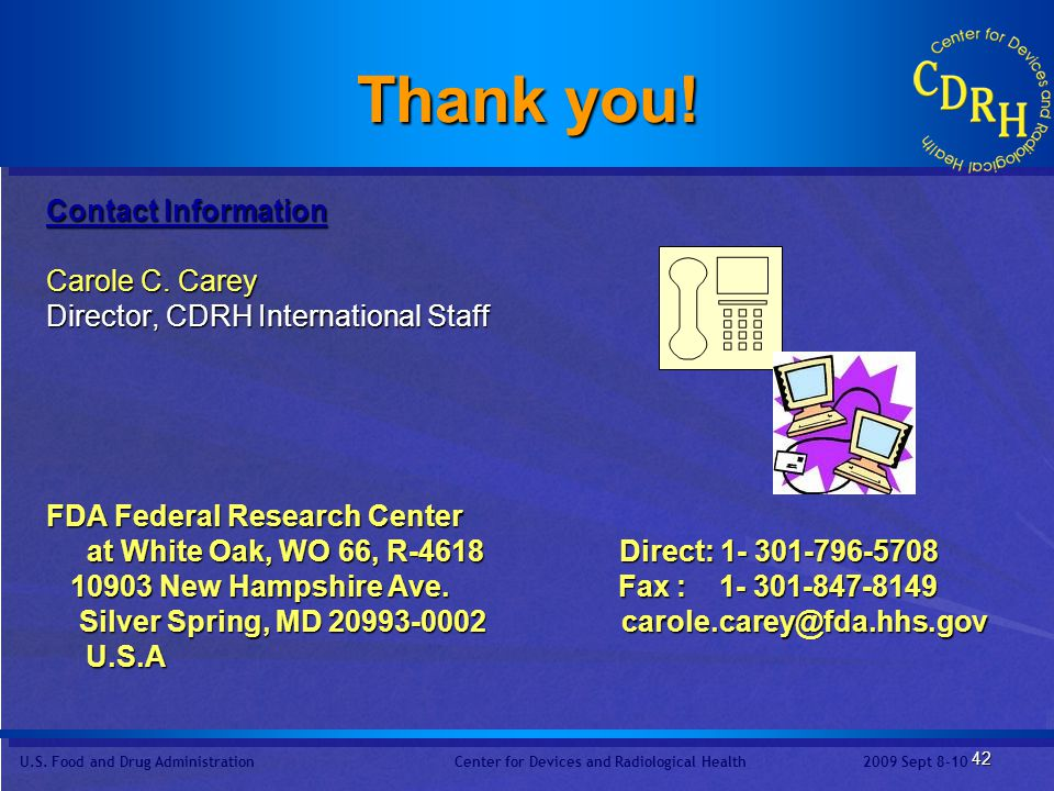 Thank you! Contact Information. Carole C. Carey. Director, CDRH International Staff. FDA Federal Research Center.