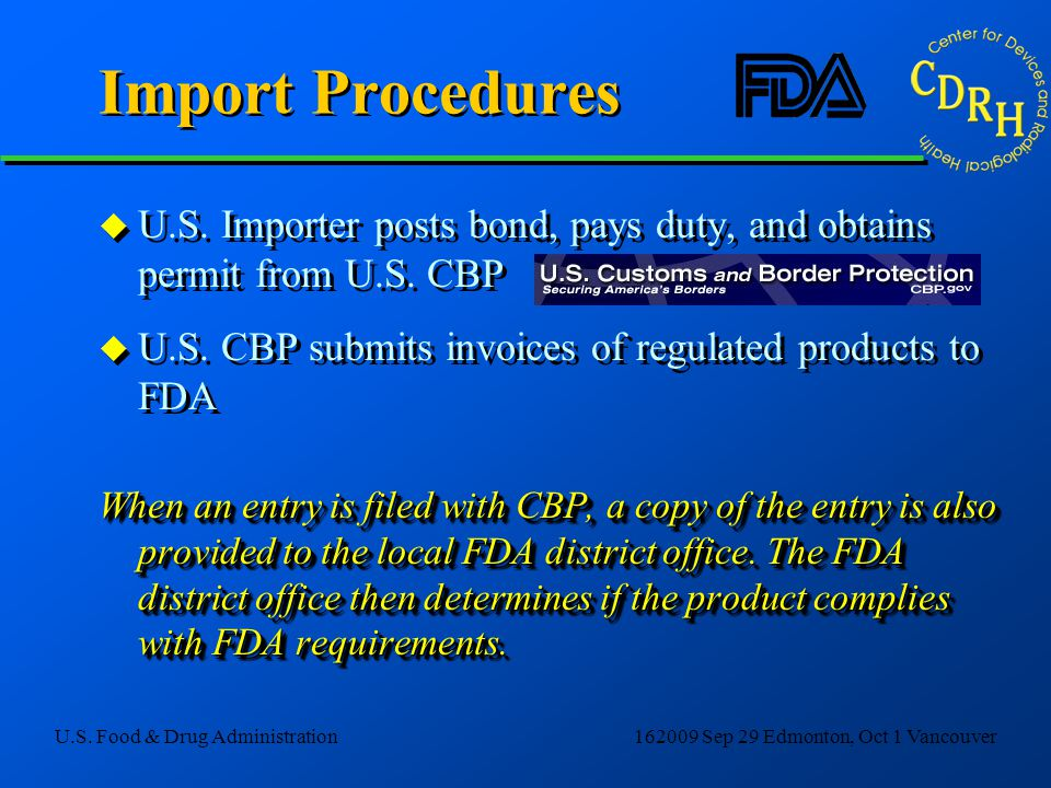 Import Procedures U.S. Importer posts bond, pays duty, and obtains permit from U.S. CBP. U.S. CBP submits invoices of regulated products to FDA.