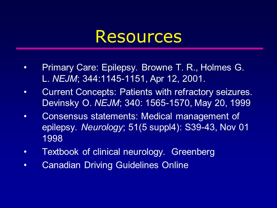 Resources Primary Care: Epilepsy. Browne T. R., Holmes G. L. NEJM; 344:1145-1151, Apr 12, 2001.