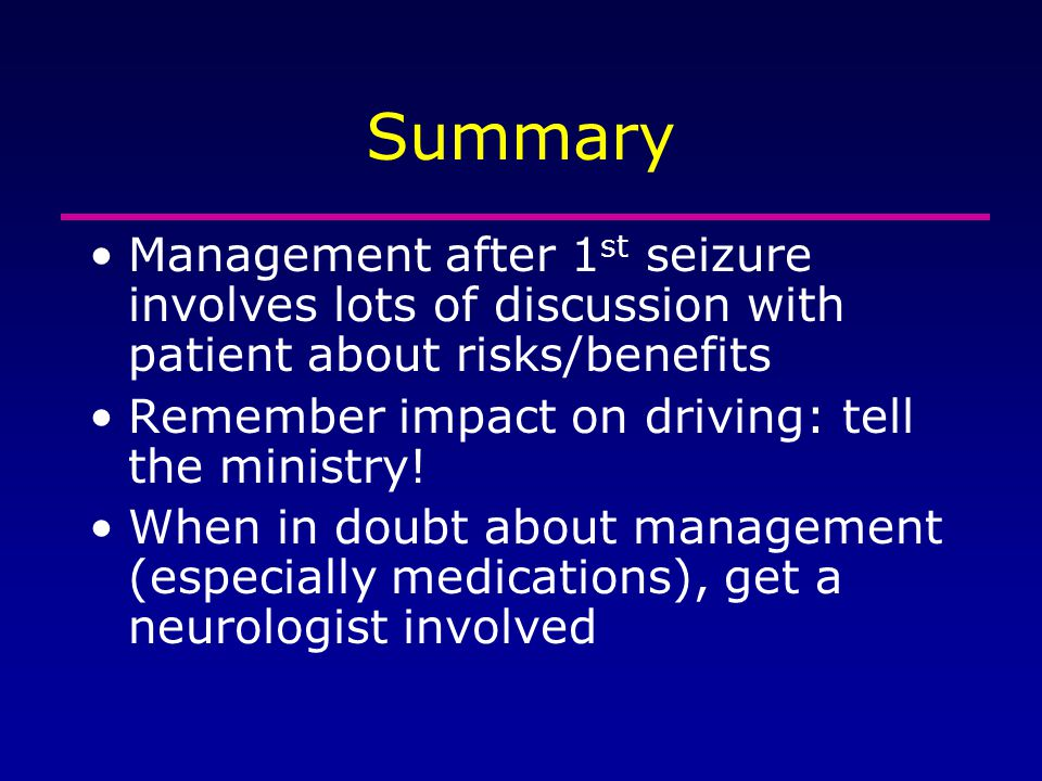 Summary Management after 1st seizure involves lots of discussion with patient about risks/benefits.