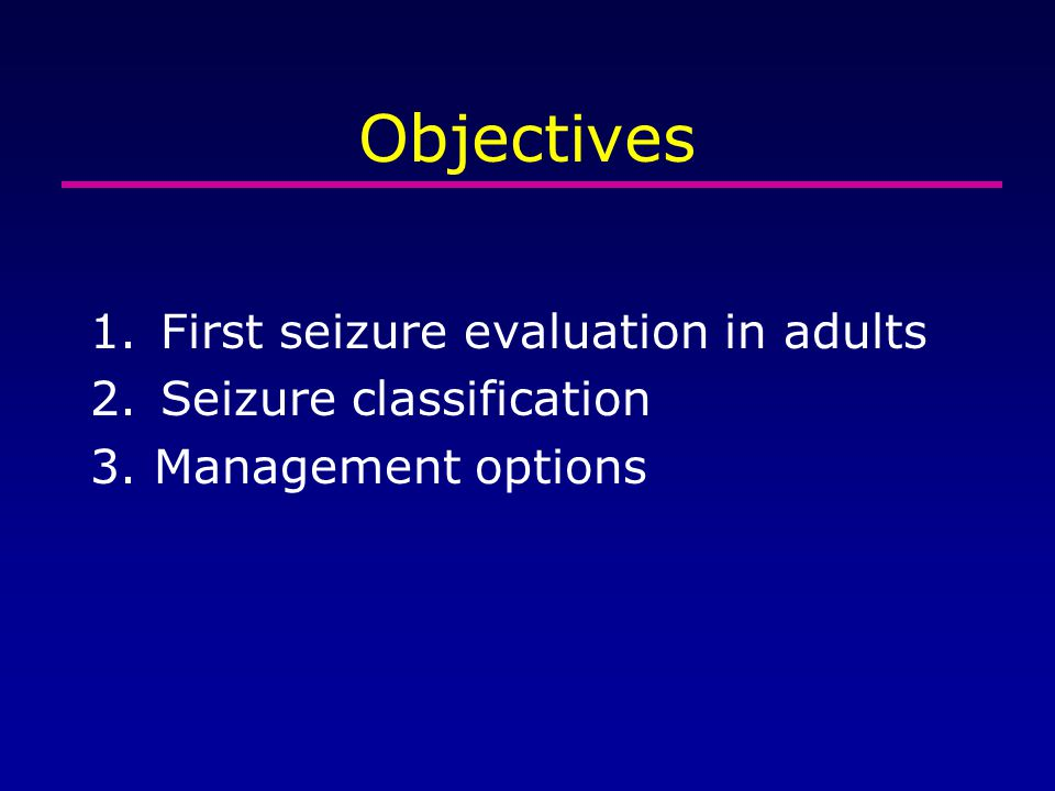 Objectives First seizure evaluation in adults Seizure classification