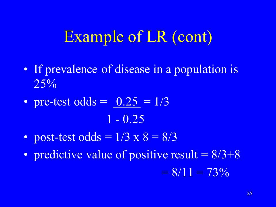 Example of LR (cont) If prevalence of disease in a population is 25%