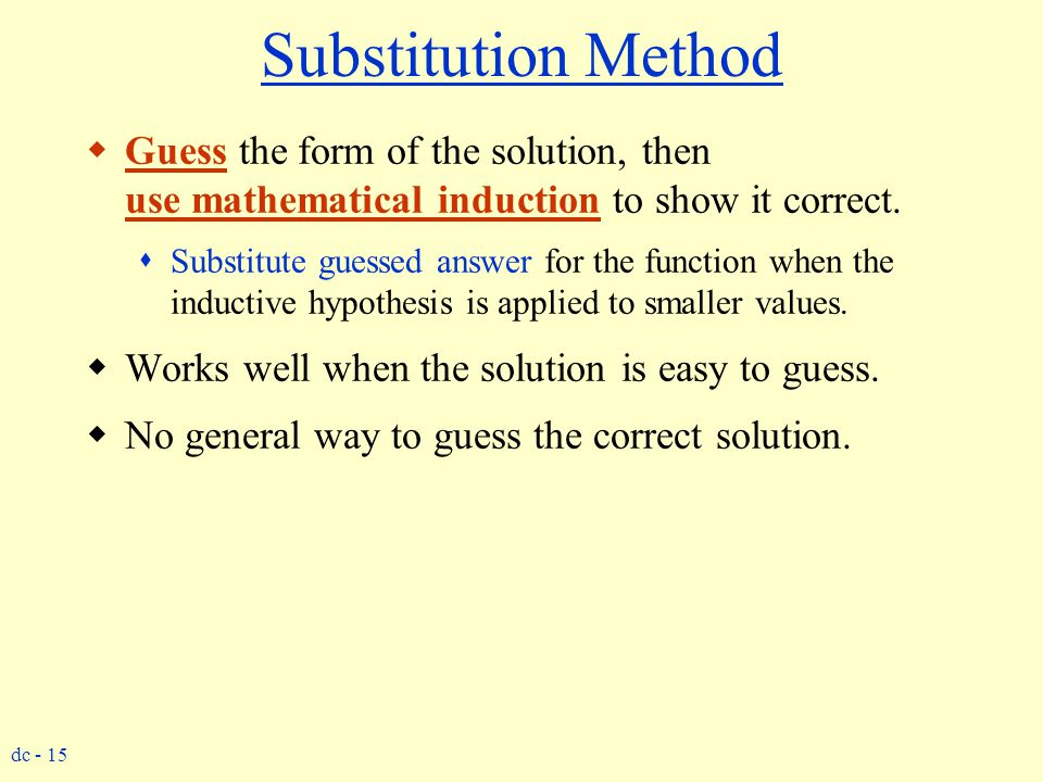 Substitution Method Guess the form of the solution, then use mathematical induction to show it correct.