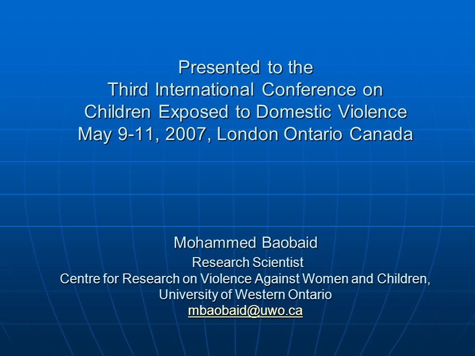 Attitudes of Muslim Men Towards Domestic Violence Against Women and Children Presented to the Third International Conference on Children Exposed to Domestic Violence May 9-11, 2007, London Ontario Canada Mohammed Baobaid Research Scientist Centre for Research on Violence Against Women and Children, University of Western Ontario mbaobaid@uwo.ca