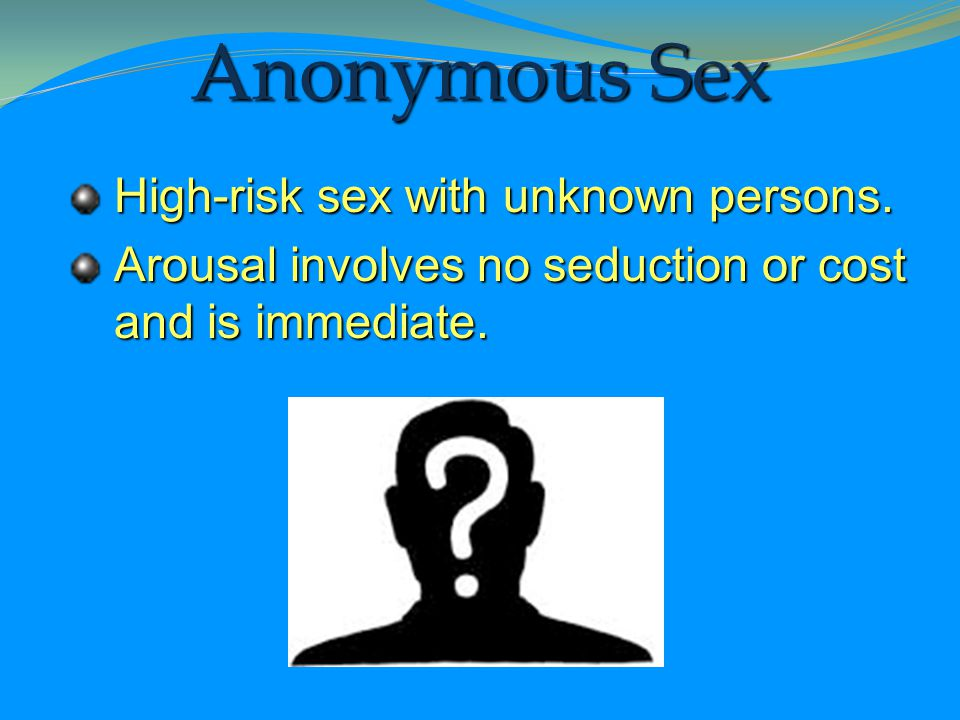 Anonymous Sex High-risk sex with unknown persons.