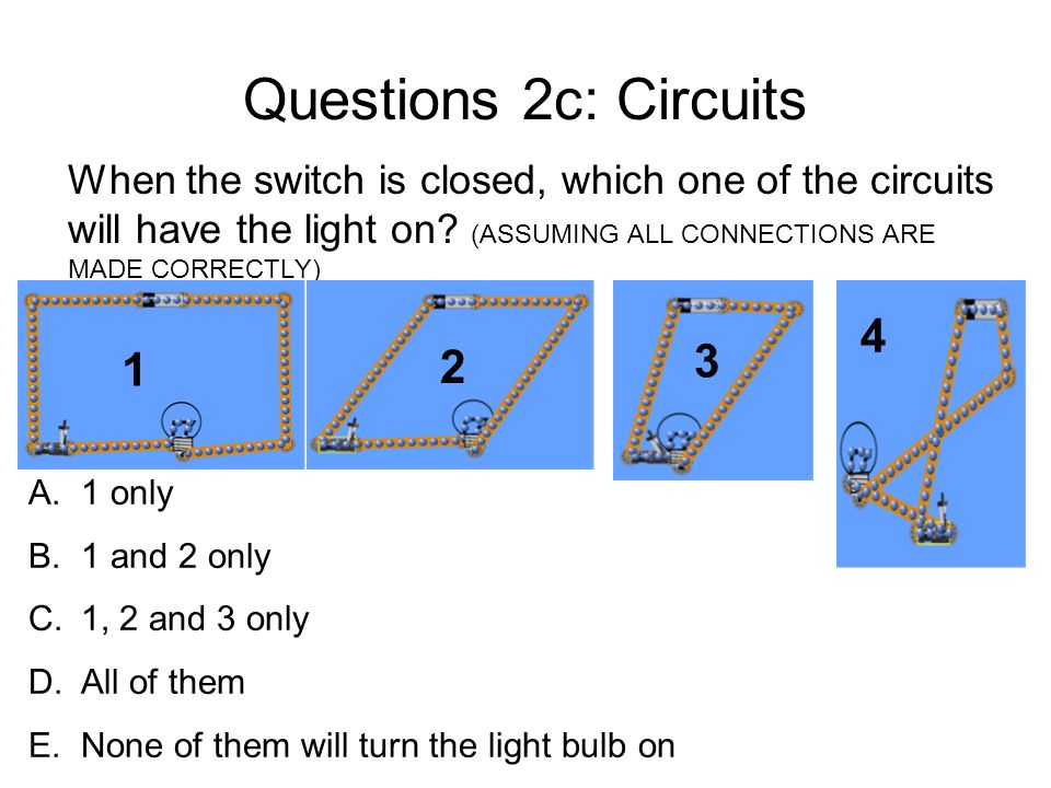 Questions 2c: Circuits When the switch is closed, which one of the circuits will have the light on (ASSUMING ALL CONNECTIONS ARE MADE CORRECTLY)